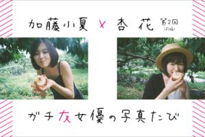 加藤小夏×杏花 ガチ友女優の写真たび 第2回「桃狩り篇」前編